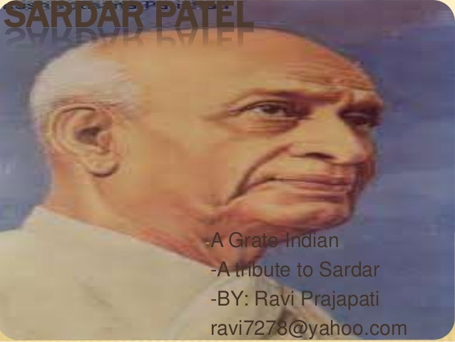 SARDAR PATEL         -A Grate Indian         --A tribute to Sardar         --BY: Ravi Prajapati         -ravi7278@yahoo.com