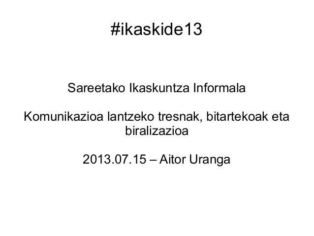 #ikaskide13 Sareetako Ikaskuntza Informala Komunikazioa lantzeko tresnak, bitartekoak eta biralizazioa 2013.07.15 – Aitor ...