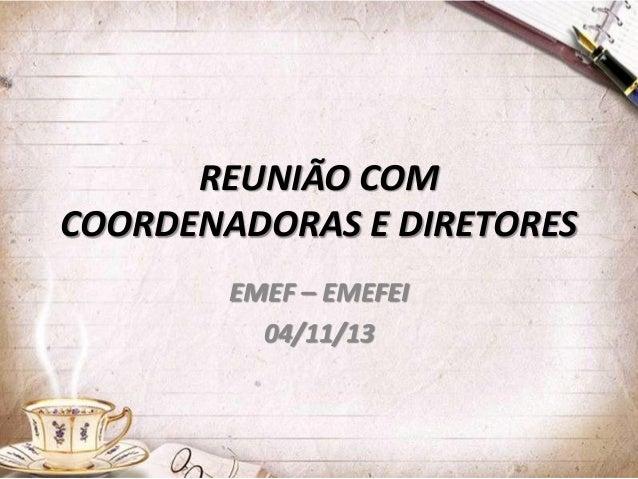 REUNIÃO COM COORDENADORAS E DIRETORES EMEF – EMEFEI 04/11/13