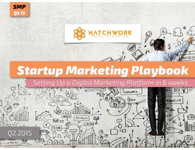 Setting Up a Digital Marketing Platform in 6 weeks Startup Marketing Playbook Q2.2015 SMP Q2.15