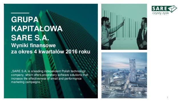 """GRUPA KAPITAŁOWA SARE S.A. Wyniki finansowe za okres 4 kwartałów 2016 roku """"SARE S.A. is a leading independent Polish tech..."""