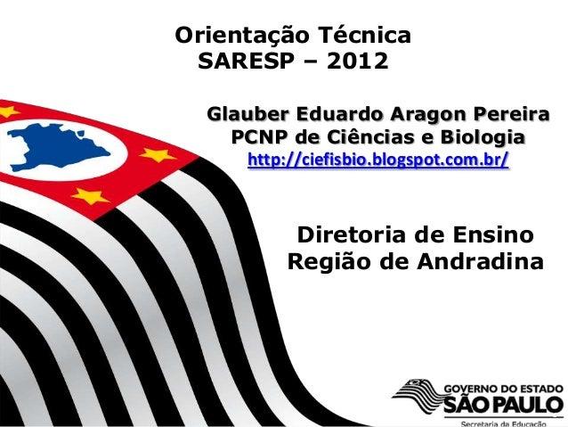 Diretoria de EnsinoRegião de Andradina1Orientação TécnicaSARESP – 2012Glauber Eduardo Aragon PereiraPCNP de Ciências e Bio...