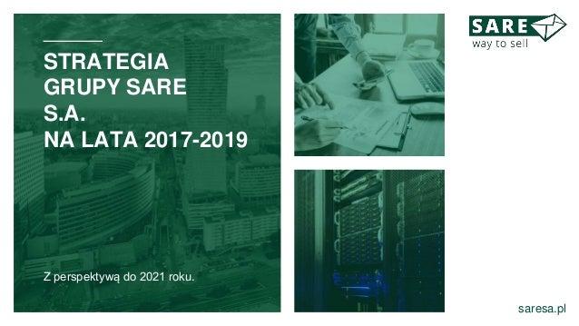 STRATEGIA GRUPY SARE S.A. NA LATA 2017-2019 Z perspektywą do 2021 roku. saresa.pl
