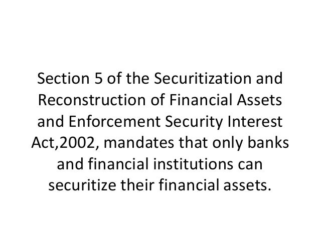 Section 5 of the Securitization and Reconstruction of Financial Assets and Enforcement Security Interest Act,2002, mandate...