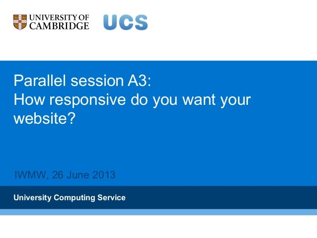 Parallel session A3: How responsive do you want your website? University Computing Service IWMW, 26 June 2013