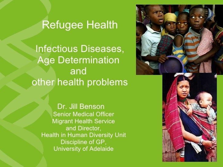 Refugee Health Infectious Diseases, Age Determination  and  other health problems Dr. Jill Benson   Senior Medical Officer...