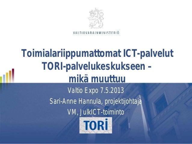 Toimialariippumattomat ICT-palvelutTORI-palvelukeskukseen –mikä muuttuuValtio Expo 7.5.2013Sari-Anne Hannula, projektijoht...