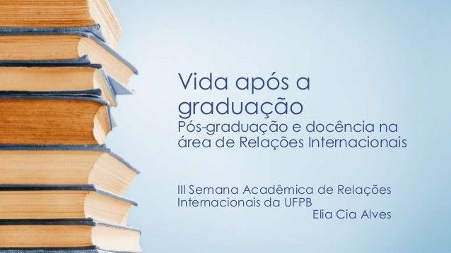 Vida após a graduação Pós-graduação e docência na área de Relações Internacionais III Semana Acadêmica de Relações Interna...