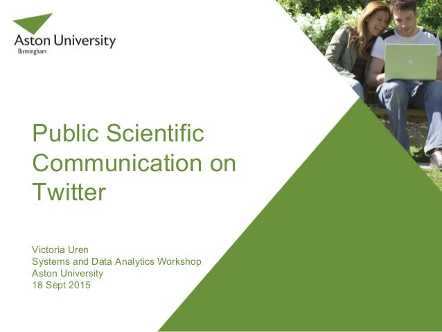 Public Scientific Communication on Twitter Victoria Uren Systems and Data Analytics Workshop Aston University 18 Sept 2015