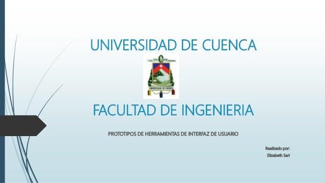 UNIVERSIDAD DE CUENCA FACULTAD DE INGENIERIA PROTOTIPOS DE HERRAMIENTAS DE INTERFAZ DE USUARIO Realizado por: Elizabeth Sa...