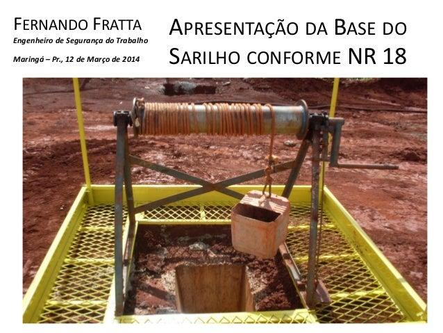 APRESENTAÇÃO DA BASE DO SARILHO CONFORME NR 18 FERNANDO FRATTA Engenheiro de Segurança do Trabalho Maringá – Pr., 12 de Ma...
