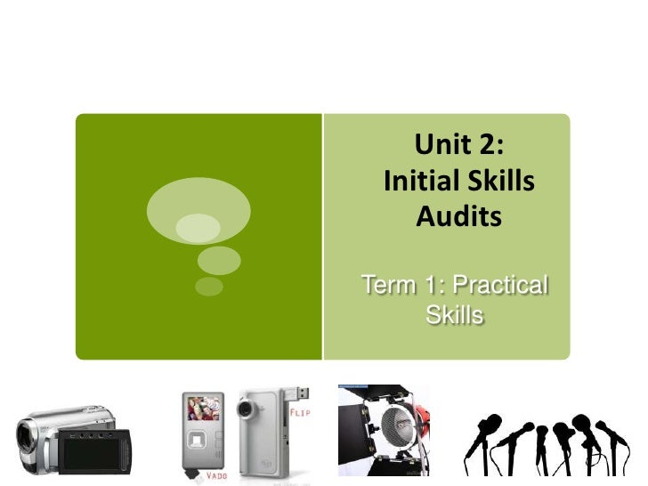 Unit 2:  Initial Skills     AuditsTerm 1: Practical     Skills