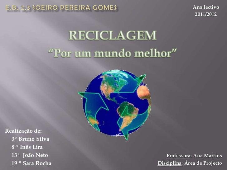 """E.B. 2,3 Soeiro Pereira Gomes<br />Ano lectivo<br />2011/2012<br />RECICLAGEM<br />""""Por um mundo melhor""""<br />Realização d..."""