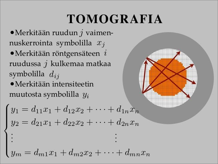 TOMOGRAFIA •Merkitään ruudun j vaimen- nuskerrointa symbolilla xj •Merkitään röntgensäteen i ruudussa j kulkemaa matkaa sy...