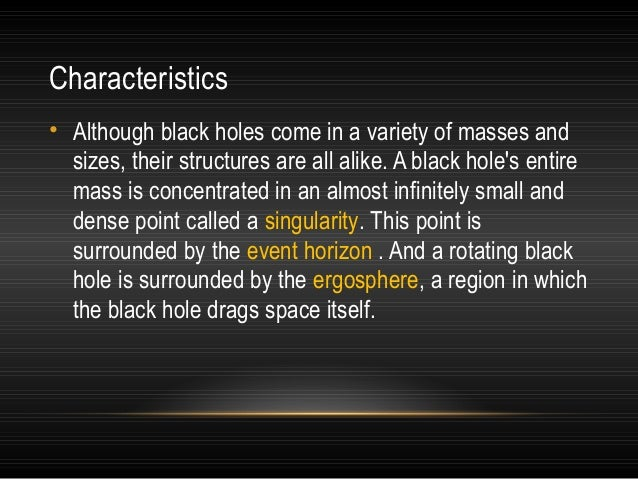 Characteristics • Although black holes come in a variety of masses and sizes, their structures are all alike. A black hole...