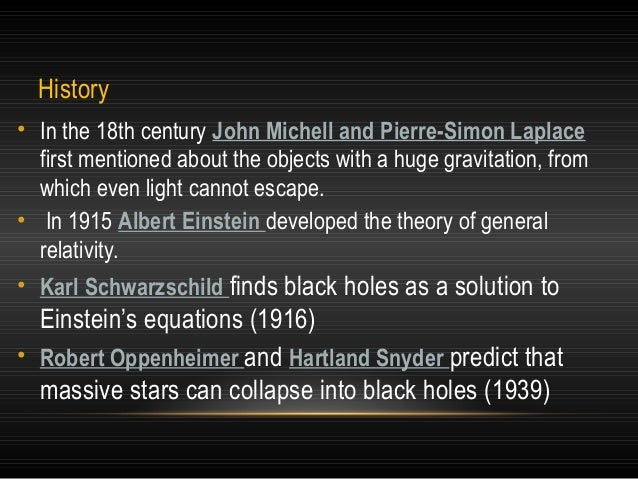 History • In the 18th century John Michell and Pierre-Simon Laplace first mentioned about the objects with a huge gravitat...
