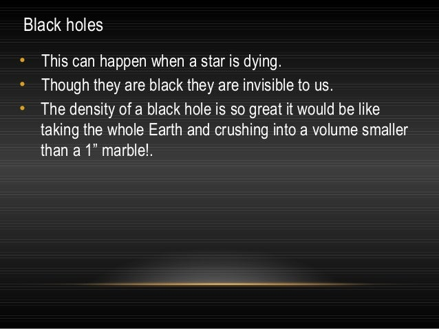 Black holes • This can happen when a star is dying. • Though they are black they are invisible to us. • The density of a b...