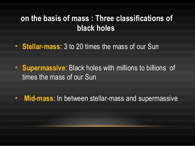 on the basis of mass : Three classifications of black holes • Stellar-mass: 3 to 20 times the mass of our Sun • Supermassi...