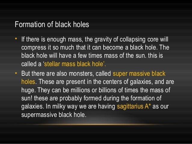 Formation of black holes • If there is enough mass, the gravity of collapsing core will compress it so much that it can be...