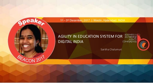 AGILITY IN EDUCATION SYSTEM FOR DIGITAL INDIA Saritha Chalumuri 1st – 3rd December, 2017 | Westin, Hyderabad, INDIA