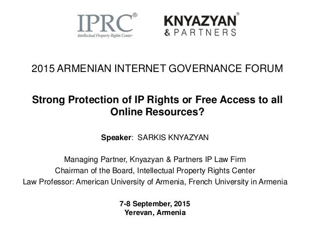 2015 ARMENIAN INTERNET GOVERNANCE FORUM Strong Protection of IP Rights or Free Access to all Online Resources? Speaker: SA...
