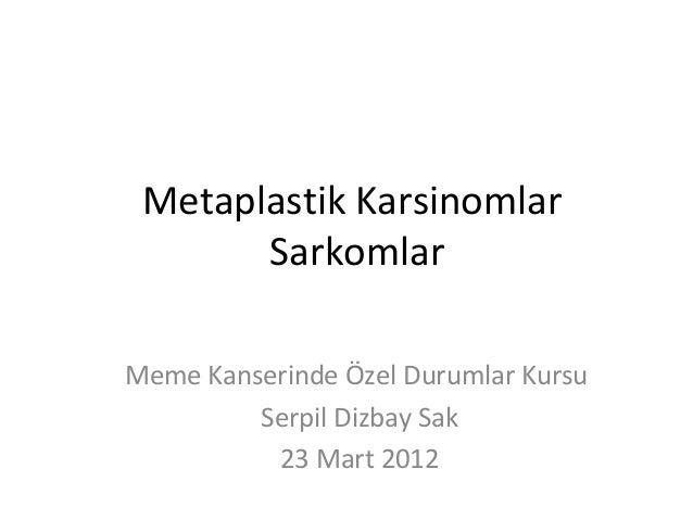 Metaplastik Karsinomlar       SarkomlarMeme Kanserinde Özel Durumlar Kursu         Serpil Dizbay Sak          23 Mart 2012