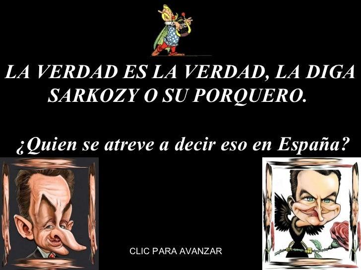 LA VERDAD ES LA VERDAD, LA DIGA SARKOZY O SU PORQUERO.   ¿Quien se atreve a decir eso en España? CLIC PARA AVANZAR
