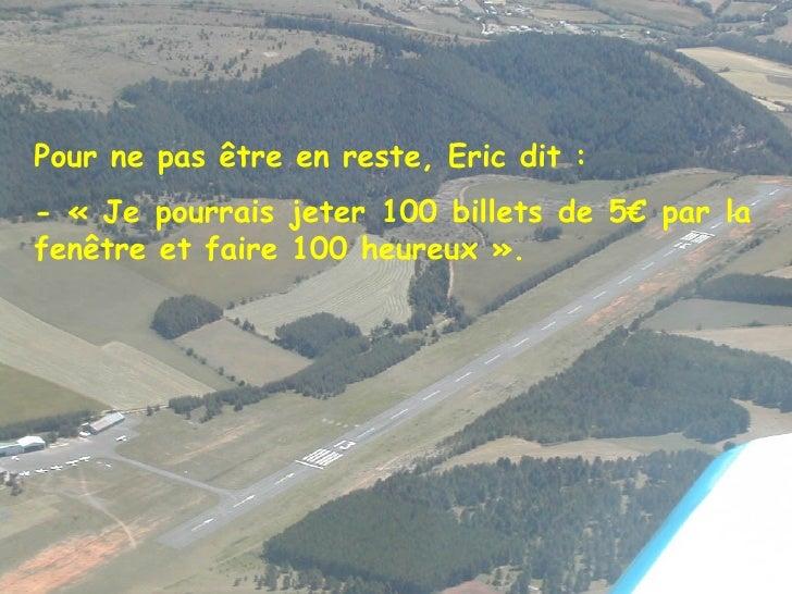 Pour ne pas être en reste, Eric dit : - «Je pourrais jeter 100 billets de 5€ par la fenêtre et faire 100 heureux».