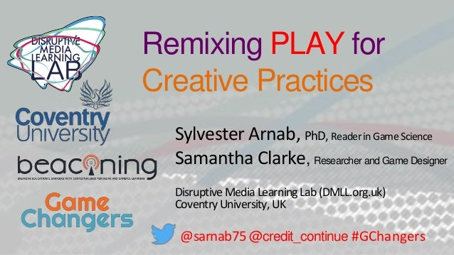 Remixing PLAY for Creative Practices Sylvester Arnab, PhD, ReaderinGameScience Samantha Clarke, Researcher and Game Design...