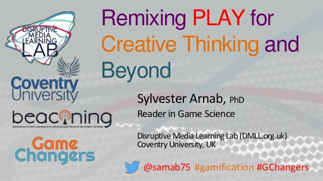 Remixing PLAY for Creative Thinking and Beyond Sylvester Arnab, PhD Reader in Game Science Disruptive Media LearningLab(DM...