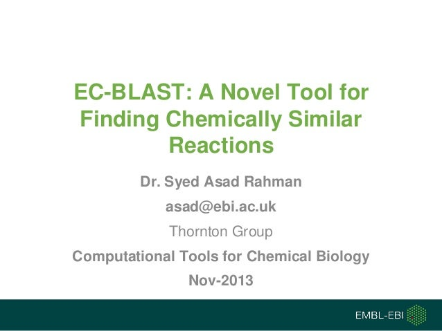 EC-BLAST: A Novel Tool for Finding Chemically Similar Reactions Dr. Syed Asad Rahman asad@ebi.ac.uk  Thornton Group Comput...