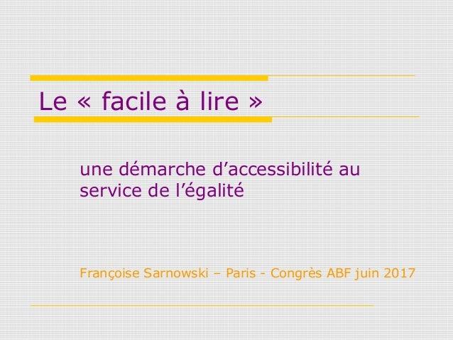 Le « facile à lire » une démarche d'accessibilité au service de l'égalité Françoise Sarnowski – Paris - Congrès ABF juin 2...