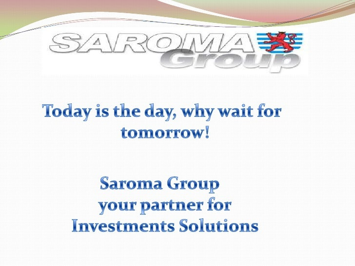 Today is the day, why wait for tomorrow!<br />Saroma Groupyour partner forInvestments Solutions<br />