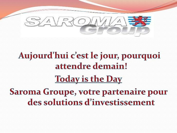 Aujourd'hui c'est le jour, pourquoi attendre demain!<br />Today is the Day<br />Saroma Groupe, votre partenaire pour ...