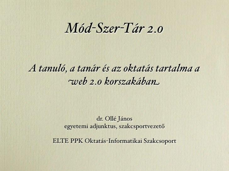 Mód-Szer-Tár 2.0  A tanuló, a tanár és az oktatás tartalma a          web 2.0 korszakában                      dr. Ollé Já...