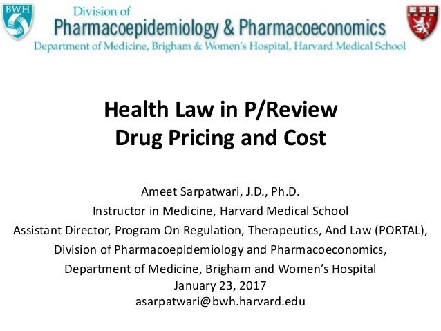 Health Law in P/Review Drug Pricing and Cost Ameet Sarpatwari, J.D., Ph.D. Instructor in Medicine, Harvard Medical School ...