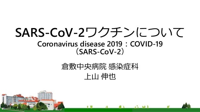 SARS-CoV-2ワクチンについて Coronavirus disease 2019:COVID-19 (SARS-CoV-2) 倉敷中央病院 感染症科 上山 伸也