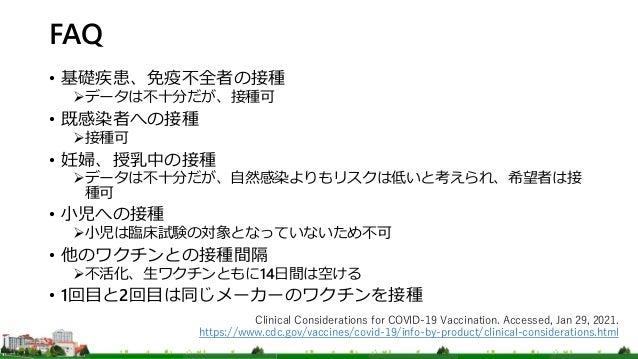 FAQ • 基礎疾患、免疫不全者の接種 データは不十分だが、接種可 • 既感染者への接種 接種可 • 妊婦、授乳中の接種 データは不十分だが、自然感染よりもリスクは低いと考えられ、希望者は接 種可 • 小児への接種 小児は臨床試験の対象...