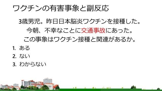 ワクチンの有害事象と副反応 3歳男児。昨日日本脳炎ワクチンを接種した。 今朝、不幸なことに交通事故にあった。 この事象はワクチン接種と関連があるか。 1. ある 2. ない 3. わからない