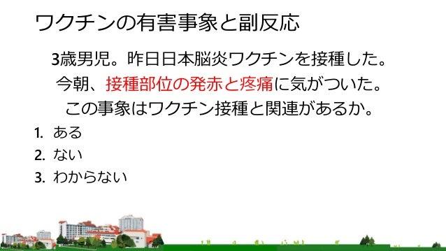 ワクチンの有害事象と副反応 3歳男児。昨日日本脳炎ワクチンを接種した。 今朝、接種部位の発赤と疼痛に気がついた。 この事象はワクチン接種と関連があるか。 1. ある 2. ない 3. わからない