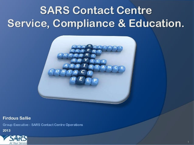 SARS Contact Centre Service, Compliance & Education.  Firdous Sallie Group Executive - SARS Contact Centre Operations 2013...