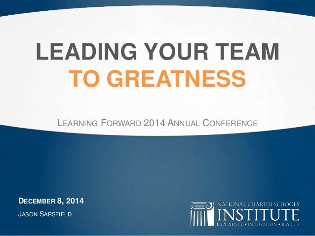 LEADING YOUR TEAM  TO GREATNESS  LEARNING FORWARD 2014 ANNUAL CONFERENCE  DECEMBER 8, 2014  JASON SARSFIELD