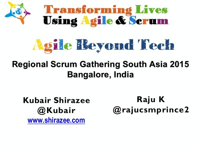 Raju K @rajucsmprince2 Regional Scrum Gathering South Asia 2015 Bangalore, India Agile Beyond Tech Transforming Lives Usin...
