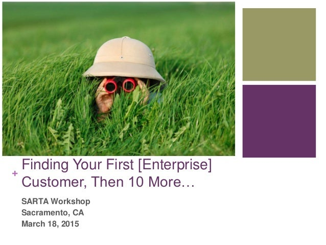 + Finding Your First [Enterprise] Customer, Then 10 More… SARTA Workshop Sacramento, CA March 18, 2015