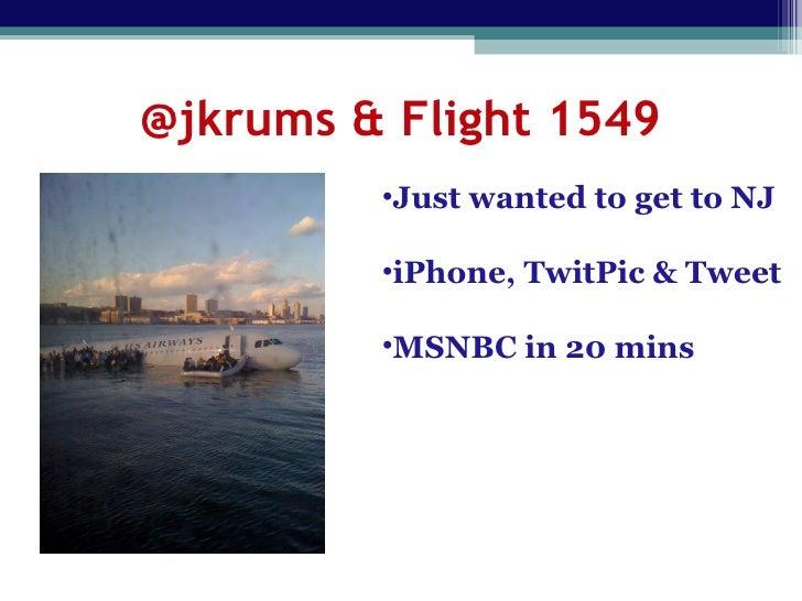 @jkrums & Flight 1549 <ul><li>Just wanted to get to NJ </li></ul><ul><li>iPhone, TwitPic & Tweet </li></ul><ul><li>MSNBC i...