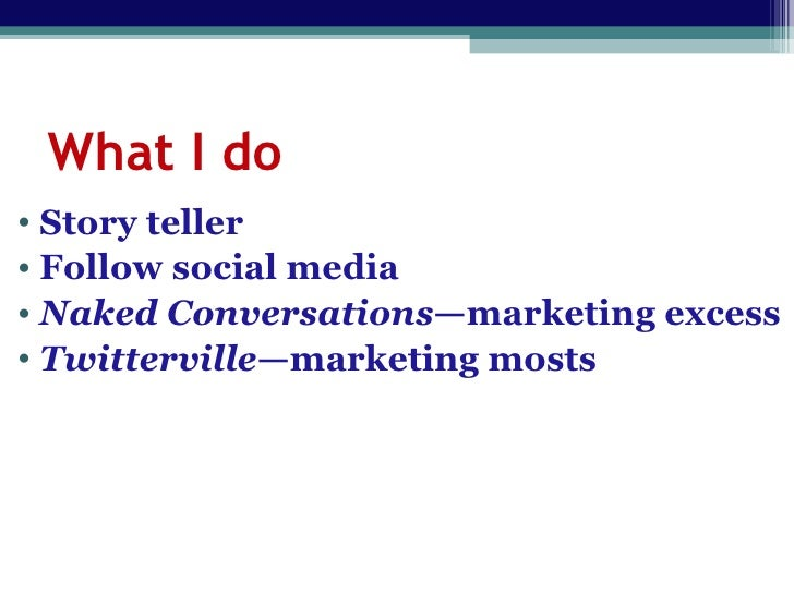 What I do <ul><li>Story teller </li></ul><ul><li>Follow social media </li></ul><ul><li>Naked Conversations —marketing exce...
