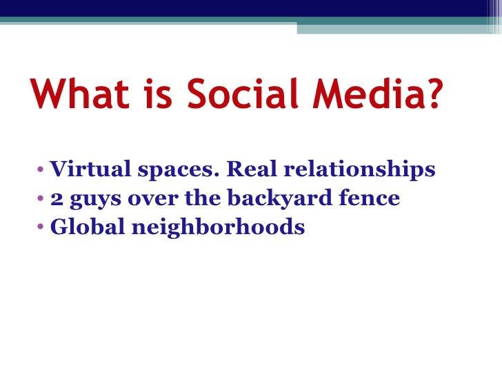 What is Social Media? <ul><li>Virtual spaces. Real relationships </li></ul><ul><li>2 guys over the backyard fence </li></u...