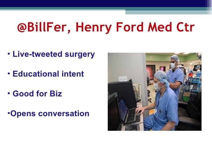 @BillFer, Henry Ford Med Ctr <ul><li>Live-tweeted surgery </li></ul><ul><li>Educational intent </li></ul><ul><li>Good for ...