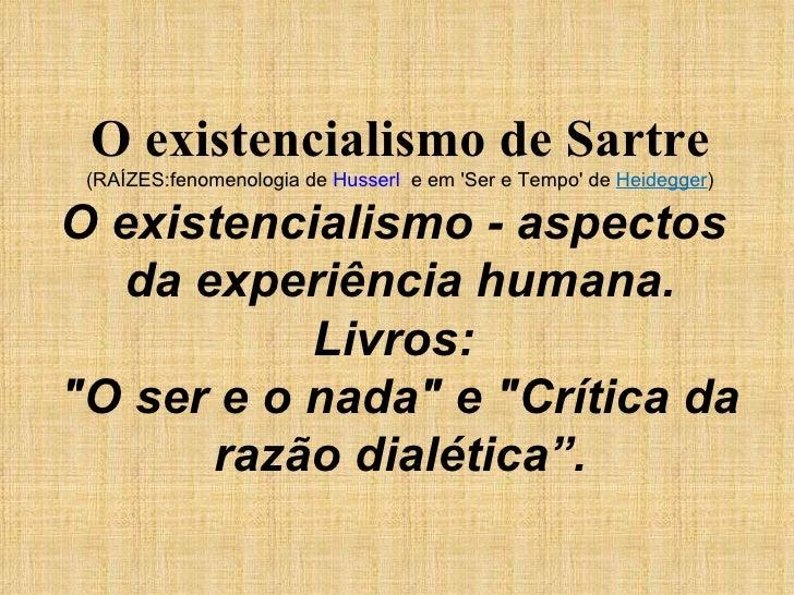 O existencialismo de Sartre (RAÍZES:fenomenologia de  Husserl   e em 'Ser e Tempo' de  Heidegger ) O existencialismo - asp...
