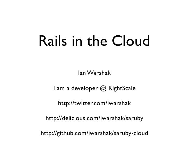 Rails in the Cloud              Ian Warshak      I am a developer @ RightScale        http://twitter.com/iwarshak   http:/...